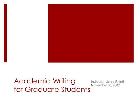 Academic Writing for Graduate Students Instructor: Sonja Follett November 18, 2009.