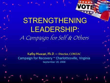 STRENGTHENING LEADERSHIP: A Campaign for Self & Others Kathy Muscari, Ph.D. ~ Director, CONTAC Campaign for Recovery ~ Charlottesville, Virginia September.