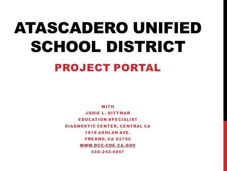 ATASCADERO UNIFIED SCHOOL DISTRICT PROJECT PORTAL WITH JODIE L. DITTMAR EDUCATION SPECIALIST DIAGNOSTIC CENTER, CENTRAL CA 1818 ASHLAN AVE. FRESNO, CA.