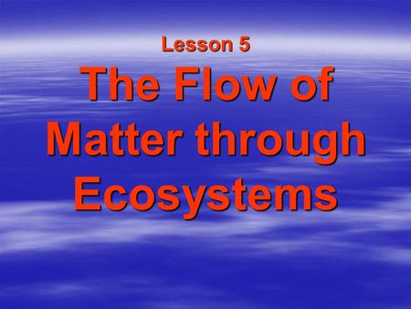 Lesson 5 The Flow of Matter through Ecosystems. Water, Carbon, Oxygen and Nitrogen  Living things need water, oxygen, carbon, and nitrogen to survive.