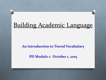 Building Academic Language An Introduction to Tiered Vocabulary PD Module 1: October 1, 2015.