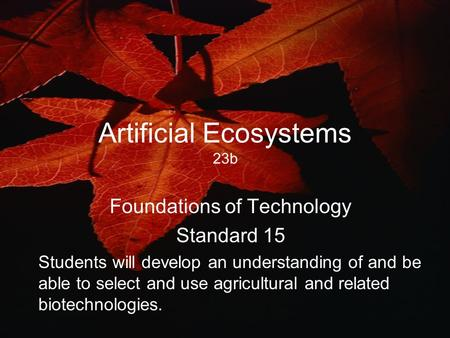 Artificial Ecosystems 23b Foundations of Technology Standard 15 Students will develop an understanding of and be able to select and use agricultural and.
