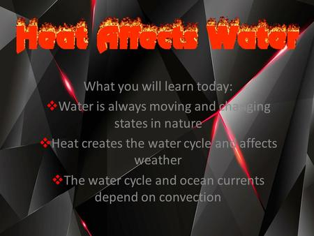 What you will learn today:  Water is always moving and changing states in nature  Heat creates the water cycle and affects weather  The water cycle.