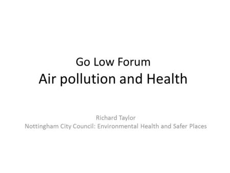 Go Low Forum Air pollution and Health Richard Taylor Nottingham City Council: Environmental Health and Safer Places.