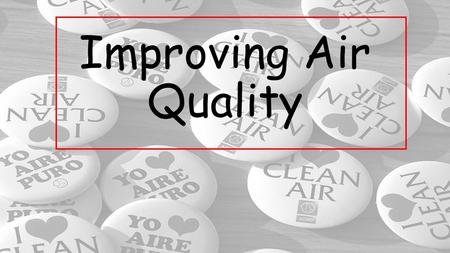 Improving Air Quality. Government and Air Quality To help people understand and make decisions related to the health effects of air quality, Environment.