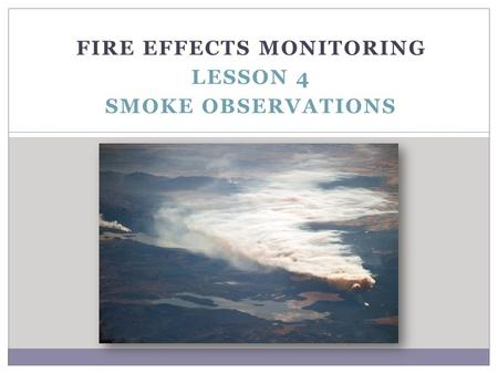FIRE EFFECTS MONITORING LESSON 4 SMOKE OBSERVATIONS.