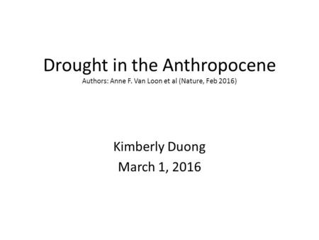 Drought in the Anthropocene Authors: Anne F. Van Loon et al (Nature, Feb 2016) Kimberly Duong March 1, 2016.