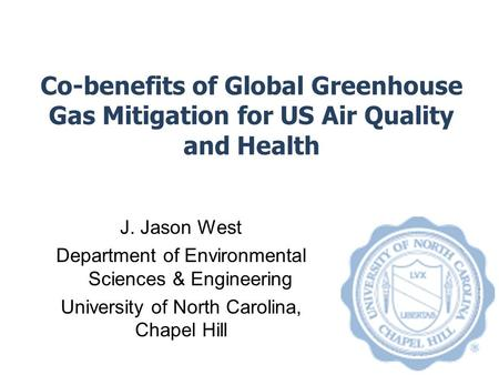 Co-benefits of Global Greenhouse Gas Mitigation for US Air Quality and Health J. Jason West Department of Environmental Sciences & Engineering University.