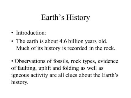 Earth's History Introduction: The earth is about 4.6 billion years old. Much of its history is recorded in the rock. Observations of fossils, rock types,