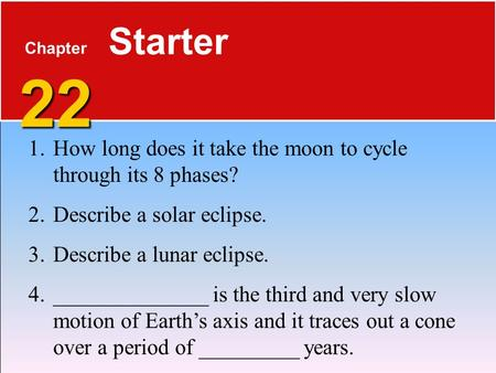 22 Chapter 22 Starter 1.How long does it take the moon to cycle through its 8 phases? 2.Describe a solar eclipse. 3.Describe a lunar eclipse. 4.______________.
