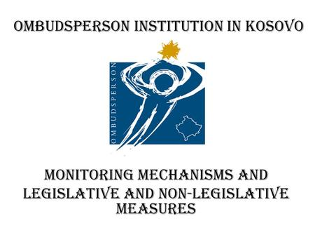 Ombudsperson Institution in Kosovo Monitoring mechanisms and legislative and non-legislative measures.
