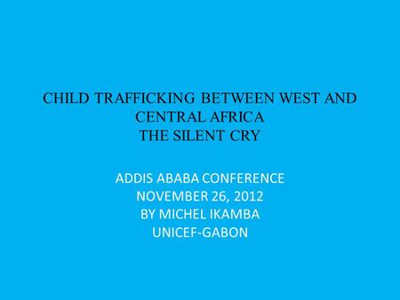 CHILD TRAFFICKING BETWEEN WEST AND CENTRAL AFRICA THE SILENT CRY ADDIS ABABA CONFERENCE NOVEMBER 26, 2012 BY MICHEL IKAMBA UNICEF-GABON.