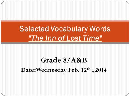 Grade 8/A&B Date: Wednesday Feb. 12 th, 2014 Selected Vocabulary Words The Inn of Lost Time