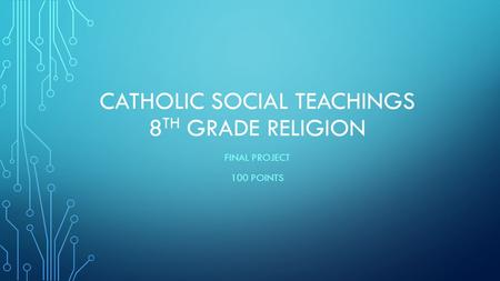 CATHOLIC SOCIAL TEACHINGS 8 TH GRADE RELIGION FINAL PROJECT 100 POINTS.