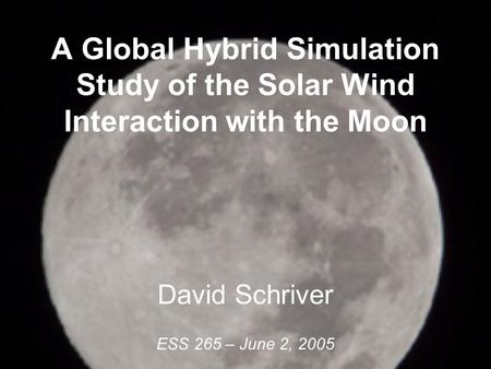 A Global Hybrid Simulation Study of the Solar Wind Interaction with the Moon David Schriver ESS 265 – June 2, 2005.