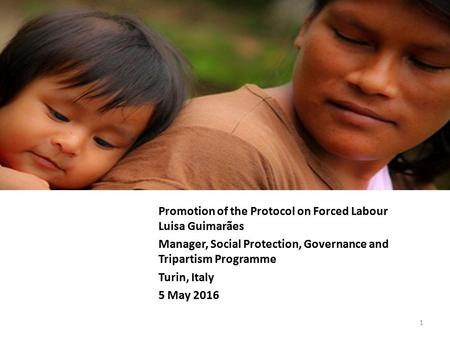 Promotion of the Protocol on Forced Labour Luisa Guimarães Manager, Social Protection, Governance and Tripartism Programme Turin, Italy 5 May 2016 1.