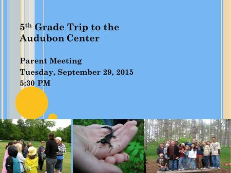 5 th Grade Trip to the Audubon Center Parent Meeting Tuesday, September 29, 2015 5:30 PM.