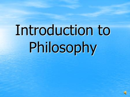 "Introduction to Philosophy. ""Philosophy"" philein (""to love"") sophia (""wisdom"")"