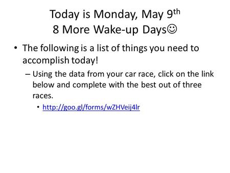 Today is Monday, May 9 th 8 More Wake-up Days The following is a list of things you need to accomplish today! – Using the data from your car race, click.
