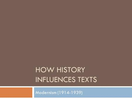 HOW HISTORY INFLUENCES TEXTS Modernism (1914-1939)
