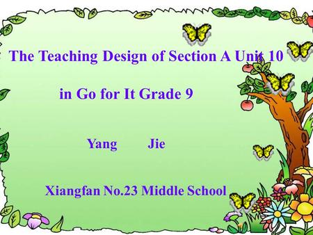 The Teaching Design of Section A Unit 10 in Go for It Grade 9 Yang Jie Xiangfan No.23 Middle School.