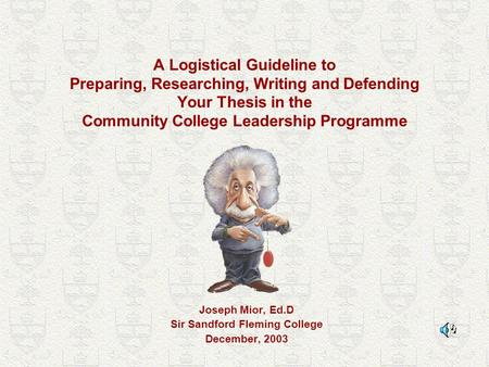 A Logistical Guideline to Preparing, Researching, Writing and Defending Your Thesis in the Community College Leadership Programme Joseph Mior, Ed.D Sir.