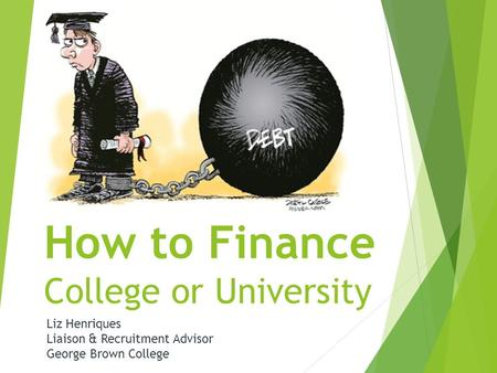 How to Finance College or University Liz Henriques Liaison & Recruitment Advisor George Brown College.