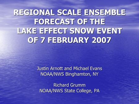 REGIONAL SCALE ENSEMBLE FORECAST OF THE LAKE EFFECT SNOW EVENT OF 7 FEBRUARY 2007 Justin Arnott and Michael Evans NOAA/NWS Binghamton, NY Richard Grumm.