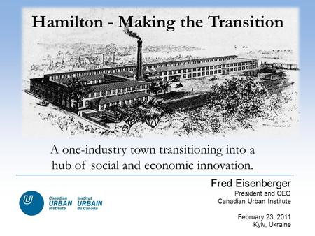 A one-industry town transitioning into a hub of social and economic innovation. Hamilton - Making the Transition Fred Eisenberger President and CEO Canadian.
