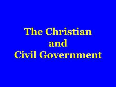 The Christian and Civil Government.  Ordained of God  Romans 13:1,2  No certain form of government  Purpose of  Promote good; protect doer of good.