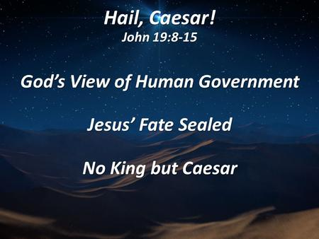 Hail, Caesar! John 19:8-15 God's View of Human Government Jesus' Fate Sealed No King but Caesar.