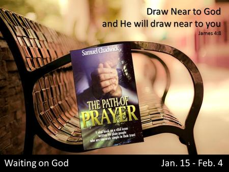 Waiting on God Jan. 15 - Feb. 4 Draw Near to God and He will draw near to you James 4:8.