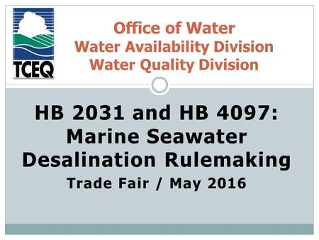 HB 2031 and HB 4097: Marine Seawater Desalination Rulemaking Trade Fair / May 2016 Office of Water Water Availability Division Water Quality Division.