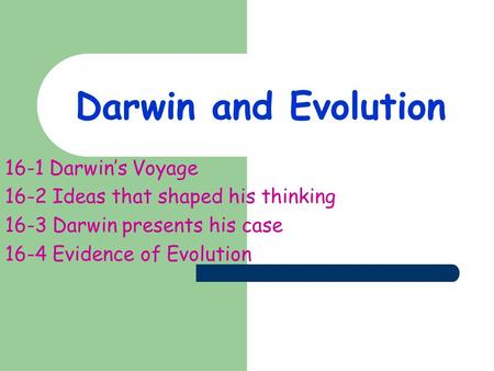 Darwin and Evolution 16-1 Darwin's Voyage 16-2 Ideas that shaped his thinking 16-3 Darwin presents his case 16-4 Evidence of Evolution.