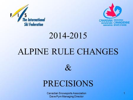 Canadian Snowsports Association Dave Pym Managing Director 2014-2015 ALPINE RULE CHANGES & PRECISIONS 1.