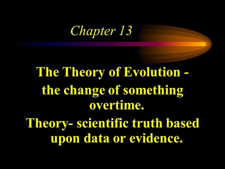 Chapter 13 The Theory of Evolution - the change of something overtime. Theory- scientific truth based upon data or evidence.