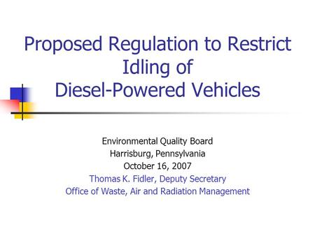 Proposed Regulation to Restrict Idling of Diesel-Powered Vehicles Environmental Quality Board Harrisburg, Pennsylvania October 16, 2007 Thomas K. Fidler,