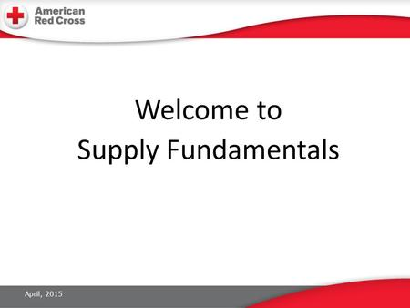 Welcome to Supply Fundamentals April, 2015. Introductions Name Current role in the Red Cross What do you think Supply does during a disaster operation?