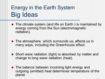 Energy in the Earth System Big Ideas The climate system (and life on Earth ) is maintained by energy coming from the Sun (electromagnetic radiation). The.