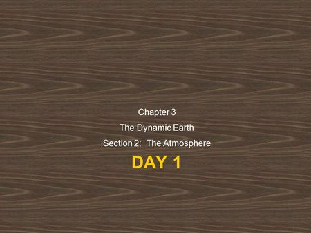 DAY 1 Chapter 3 The Dynamic Earth Section 2: The Atmosphere.