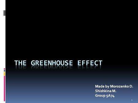 1 Made by Morozenko D. Shishkina M. Group 5А74. 2 Plan 1. Introduction 2. Basic mechanism 3. Greenhouse gases 4. Positive ecological consequences of greenhouse.