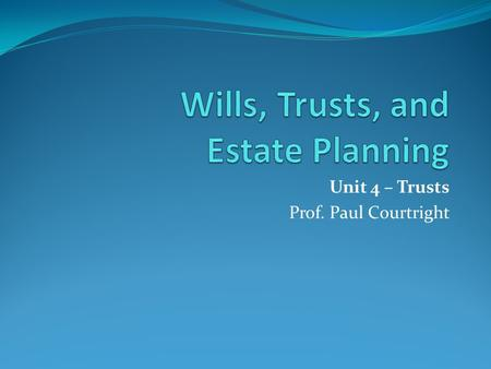 Unit 4 – Trusts Prof. Paul Courtright. Unit 4 - Trusts This week, we will explore the differences between a testamentary and inter vivos trust. Our discussion.