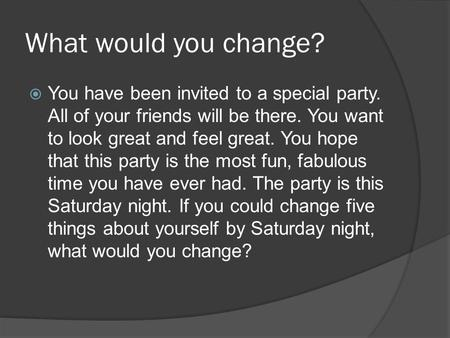 What would you change?  You have been invited to a special party. All of your friends will be there. You want to look great and feel great. You hope that.