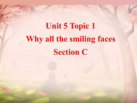 Unit 5 Topic 1 Why all the smiling faces Section C Unit 5 Topic 1 Why all the smiling faces Section C.