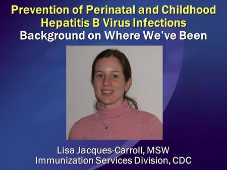Prevention of Perinatal and Childhood Hepatitis B Virus Infections Background on Where We've Been Lisa Jacques-Carroll, MSW Immunization Services Division,