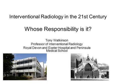 Interventional Radiology in the 21st Century Whose Responsibility is it? Tony Watkinson Professor of Interventional Radiology Royal Devon and Exeter Hospital.