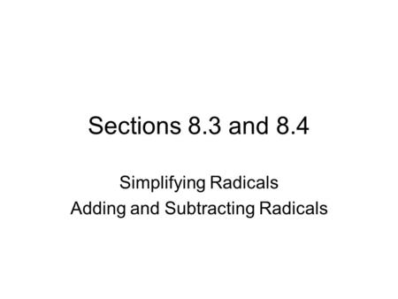 Sections 8.3 and 8.4 Simplifying Radicals Adding and Subtracting Radicals.