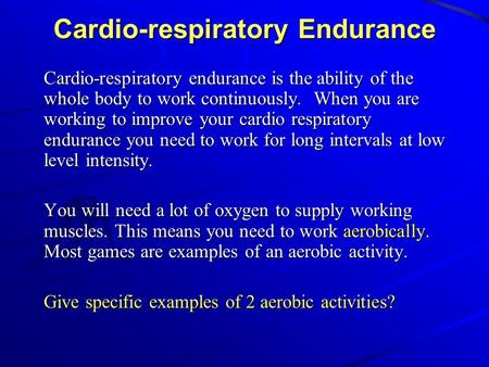 Cardio-respiratory Endurance Cardio-respiratory endurance is the ability of the whole body to work continuously. When you are working to improve your cardio.