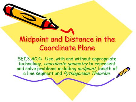 Midpoint and Distance in the Coordinate Plane SEI.3.AC.4: Use, with and without appropriate technology, coordinate geometry to represent and solve problems.