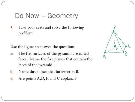 Do Now – Geometry Take your seats and solve the following problem Use the figure to answer the questions. a) The flat surfaces of the pyramid are called.